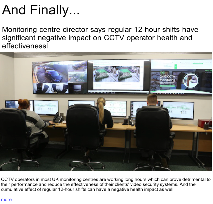 Advert: https://www.locksandsecuritynews.com/pages/18066/monitoring_centre_director_says_regular_12_hour_shifts_have_significant_negative_impact_on_cctv_operator_health_and_effectiveness/